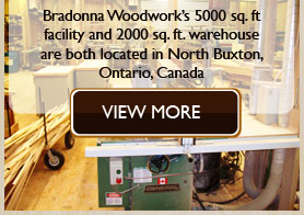 Bradonna Woodwork�s 5000 sq. ft facility and 2000 sq. ft. warehouse are both located in North Buxton, Ontario, Canada.