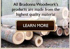 All Bradonna Woodwork's products are made from the highest quality material